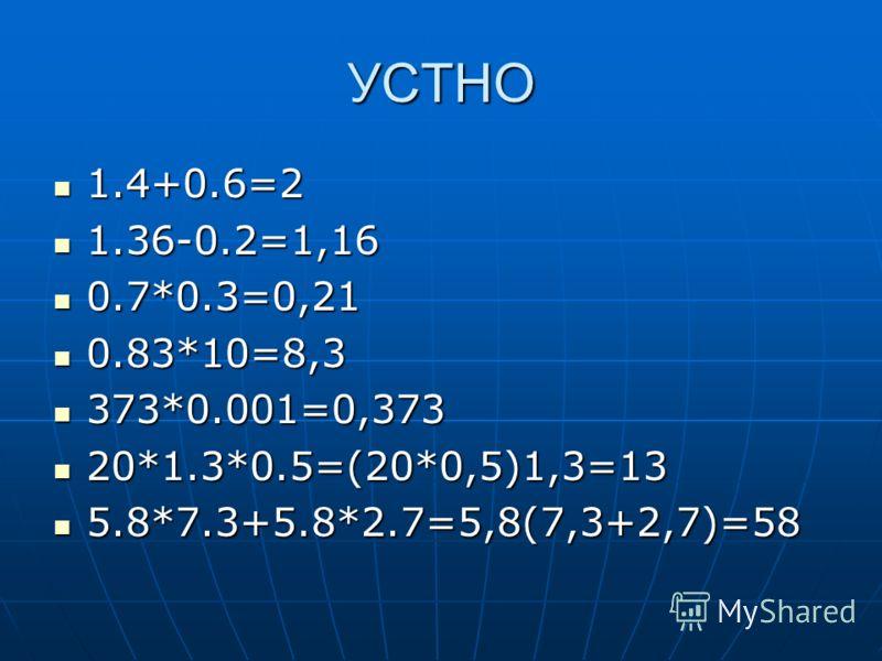 УСТНО 1.4+0.6=2 1.4+0.6=2 1.36-0.2=1,16 1.36-0.2=1,16 0.7*0.3=0,21 0.7*0.3=0,21 0.83*10=8,3 0.83*10=8,3 373*0.001=0,373 373*0.001=0,373 20*1.3*0.5=(20*0,5)1,3=13 20*1.3*0.5=(20*0,5)1,3=13 5.8*7.3+5.8*2.7=5,8(7,3+2,7)=58 5.8*7.3+5.8*2.7=5,8(7,3+2,7)=5