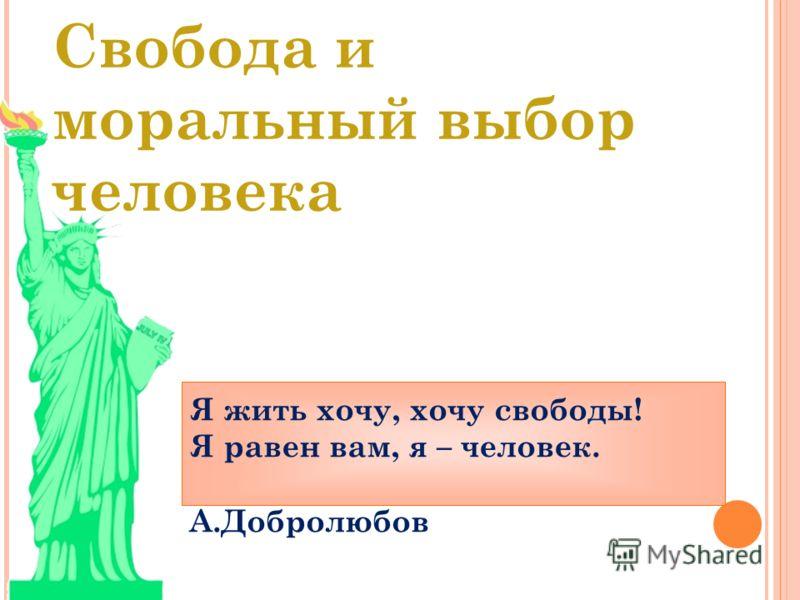 Свобода и моральный выбор человека Я жить хочу, хочу свободы! Я равен вам, я – человек. А.Добролюбов