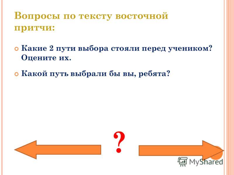 Вопросы по тексту восточной притчи: Какие 2 пути выбора стояли перед учеником? Оцените их. Какой путь выбрали бы вы, ребята? ?