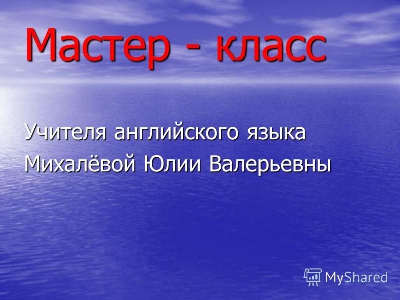 Мастер - класс Учителя английского языка Михалёвой Юлии Валерьевны