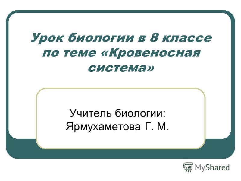 Урок биологии в 8 классе по теме «Кровеносная система» Учитель биологии: Ярмухаметова Г. М.