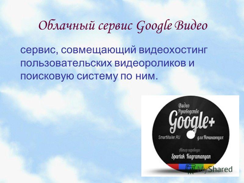 Облачный сервис Google Видео сервис, совмещающий видеохостинг пользовательских видеороликов и поисковую систему по ним.
