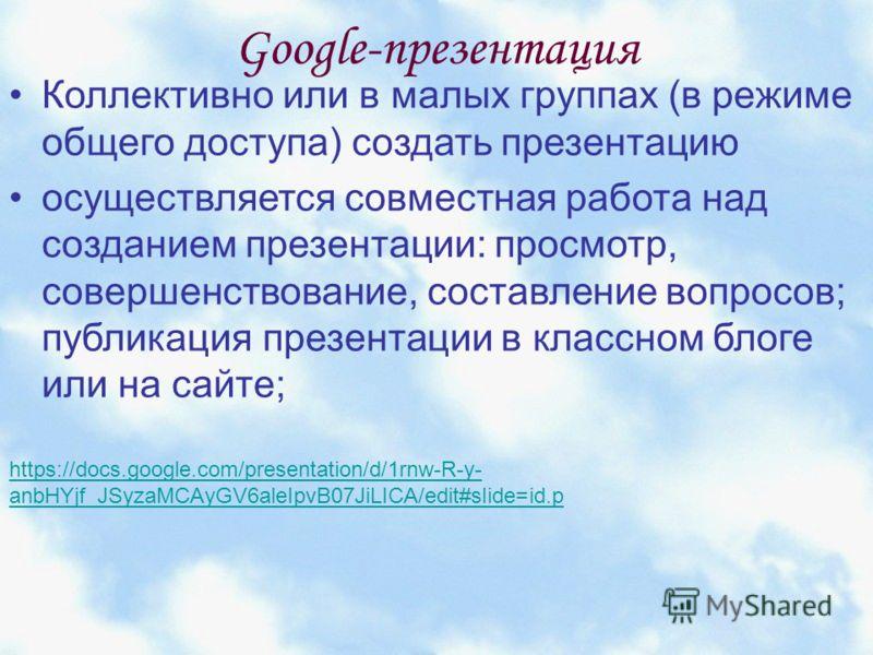 Google-презентация Коллективно или в малых группах (в режиме общего доступа) создать презентацию осуществляется совместная работа над созданием презентации: просмотр, совершенствование, составление вопросов; публикация презентации в классном блоге ил