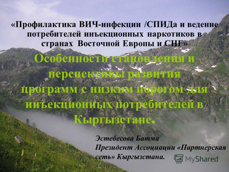 Особенности становления и перспективы развития программ с низким порогом для инъекционных потребителей в Кыргызстане. «Профилактика ВИЧ-инфекции /СПИДа и ведение потребителей инъекционных наркотиков в странах Восточной Европы и СНГ» Эстебесова Батма