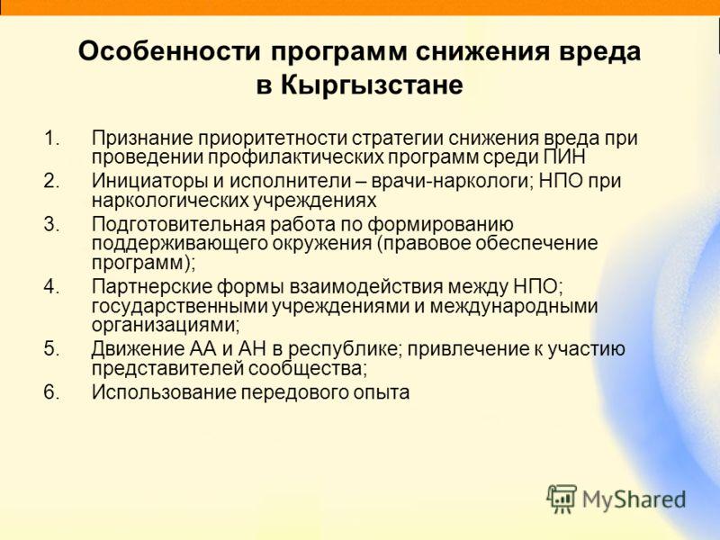 Особенности программ снижения вреда в Кыргызстане 1.Признание приоритетности стратегии снижения вреда при проведении профилактических программ среди ПИН 2.Инициаторы и исполнители – врачи-наркологи; НПО при наркологических учреждениях 3.Подготовитель