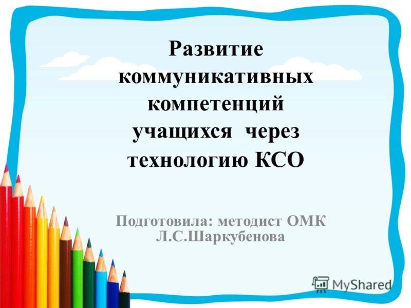 Развитие коммуникативных компетенций учащихся через технологию КСО Подготовила: методист ОМК Л.С.Шаркубенова
