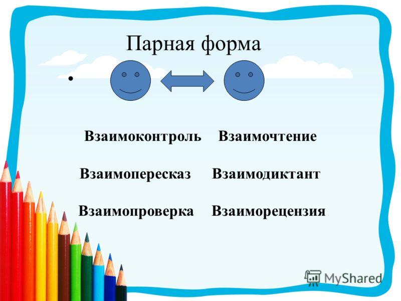 Парная форма Взаимоконтроль Взаимочтение Взаимопересказ Взаимодиктант Взаимопроверка Взаиморецензия