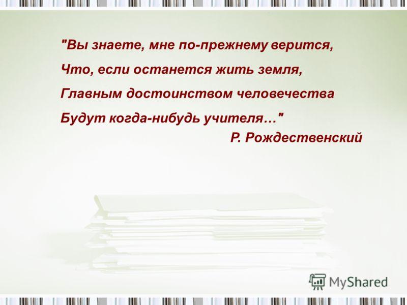 Вы знаете, мне по-прежнему верится, Что, если останется жить земля, Главным достоинством человечества Будут когда-нибудь учителя… Р. Рождественский