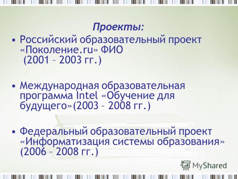 Проекты: Российский образовательный проект «Поколение.ru» ФИО (2001 – 2003 гг.) Международная образовательная программа Intel «Обучение для будущего»(2003 – 2008 гг.) Федеральный образовательный проект «Информатизация системы образования» (2006 – 200