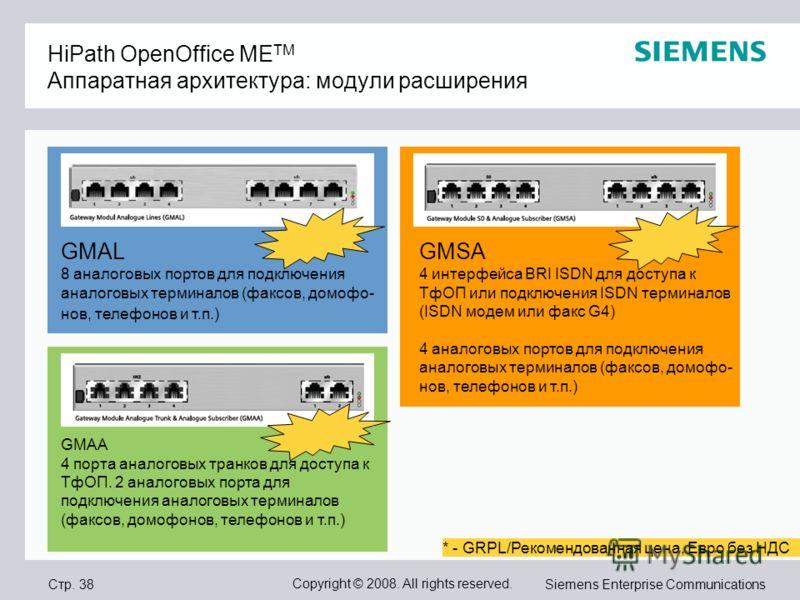 Стр. 38 Copyright © 2008. All rights reserved. Siemens Enterprise Communications HiPath OpenOffice ME TM Аппаратная архитектура: модули расширения GMAL 8 аналоговых портов для подключения аналоговых терминалов (факсов, домофо- нов, телефонов и т.п.)
