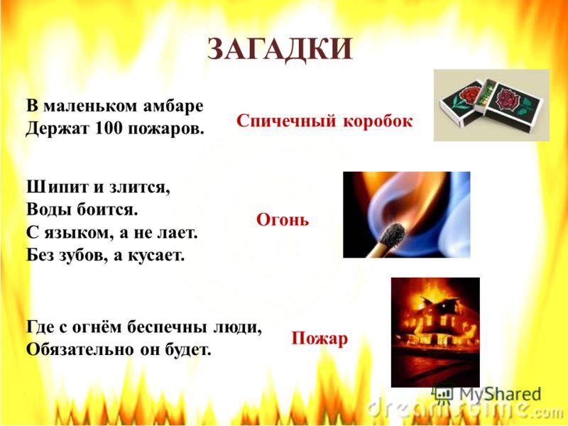 В маленьком амбаре Держат 100 пожаров. Спичечный коробок Шипит и злится, Воды боится. С языком, а не лает. Без зубов, а кусает. Огонь Где с огнём беспечны люди, Обязательно он будет. Пожар ЗАГАДКИ