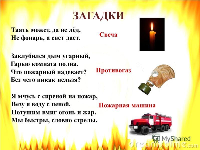 Таять может, да не лёд, Не фонарь, а свет дает. Свеча Противогаз Пожарная машина Я мчусь с сиреной на пожар, Везу я воду с пеной. Потушим вмиг огонь и жар. Мы быстры, словно стрелы. Заклубился дым угарный, Гарью комната полна. Что пожарный надевает?