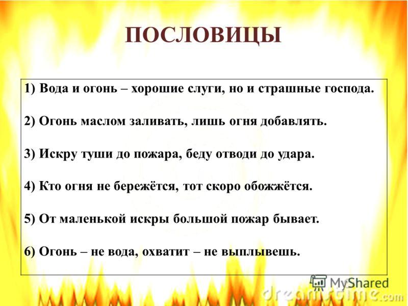 1)Вода и огонь – хорошие слуги, но и страшные господа. 2) Огонь маслом заливать, лишь огня добавлять. 3) Искру туши до пожара, беду отводи до удара. 4) Кто огня не бережётся, тот скоро обожжётся. 5) От маленькой искры большой пожар бывает. 6) Огонь –