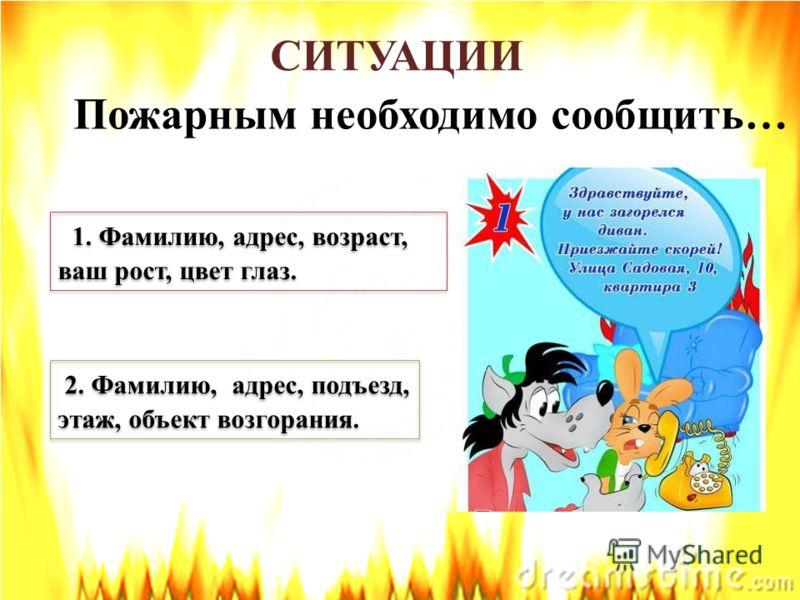 СИТУАЦИИ Пожарным необходимо сообщить… 1. Фамилию, адрес, возраст, ваш рост, цвет глаз. 1. Фамилию, адрес, возраст, ваш рост, цвет глаз. 2. Фамилию, адрес, подъезд, этаж, объект возгорания. 2. Фамилию, адрес, подъезд, этаж, объект возгорания.