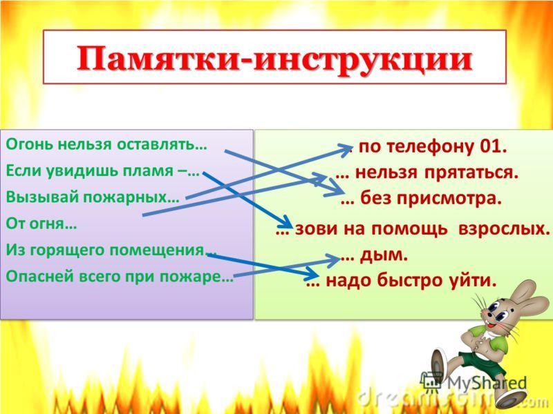 Памятки-инструкции Огонь нельзя оставлять… Если увидишь пламя –… Вызывай пожарных… От огня… Из горящего помещения… Опасней всего при пожаре… Огонь нельзя оставлять… Если увидишь пламя –… Вызывай пожарных… От огня… Из горящего помещения… Опасней всего