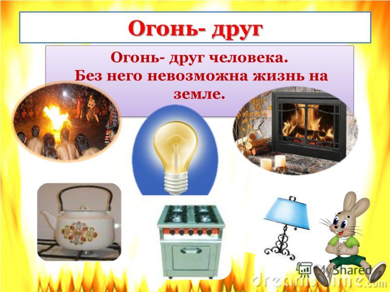 Огонь- друг Огонь- друг человека. Без него невозможна жизнь на земле. Огонь- друг человека. Без него невозможна жизнь на земле.