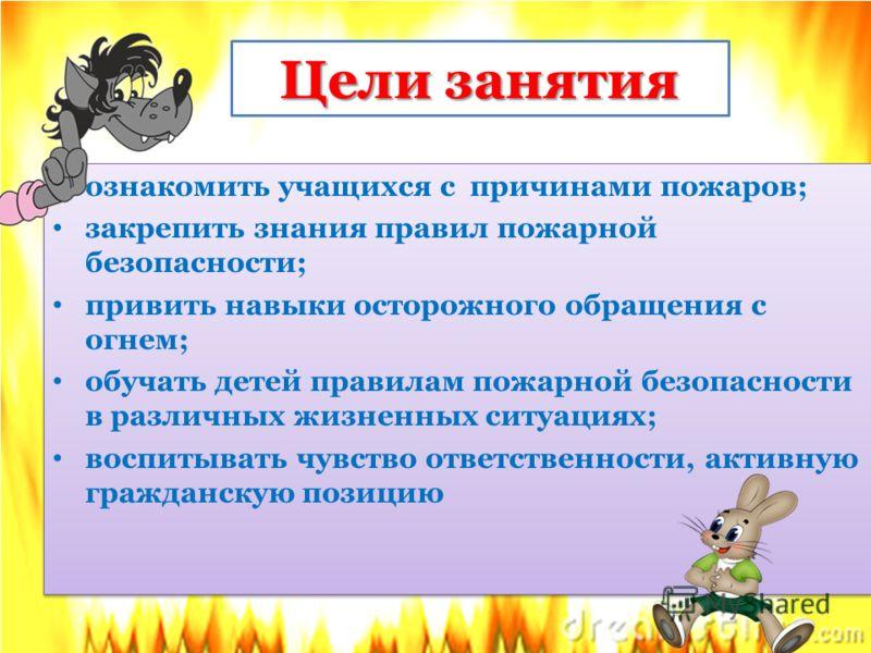 Цели занятия ознакомить учащихся с причинами пожаров; закрепить знания правил пожарной безопасности; привить навыки осторожного обращения с огнем; обучать детей правилам пожарной безопасности в различных жизненных ситуациях; воспитывать чувство ответ