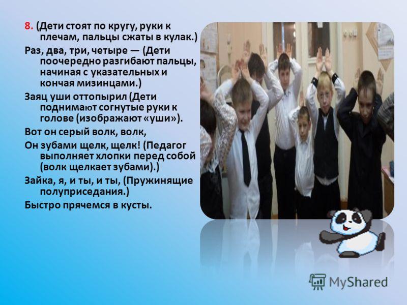 8. (Дети стоят по кругу, руки к плечам, пальцы сжаты в кулак.) Раз, два, три, четыре (Дети поочередно разгибают пальцы, начиная с указательных и кончая мизинцами.) Заяц уши оттопырил (Дети поднима ю т согнутые руки к голове (изображают «уши»). Вот он