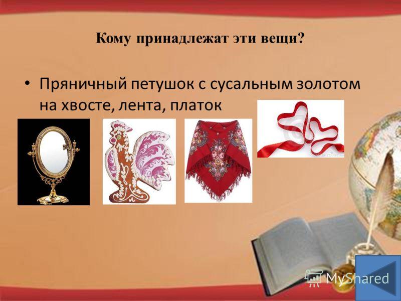 Кому принадлежат эти вещи? Пряничный петушок с сусальным золотом на хвосте, лента, платок