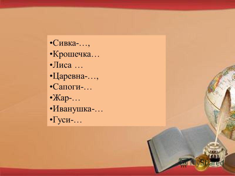 Сивка-…, Крошечка… Лиса … Царевна-…, Сапоги-… Жар-… Иванушка-… Гуси-…
