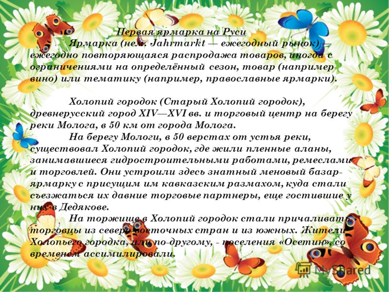 Первая ярмарка на Руси Ярмарка (нем. Jahrmarkt ежегодный рынок) ежегодно повторяющаяся распродажа товаров, иногда с ограничениями на определённый сезон, товар (например вино) или тематику (например, православные ярмарки). Холопий городок (Старый Холо