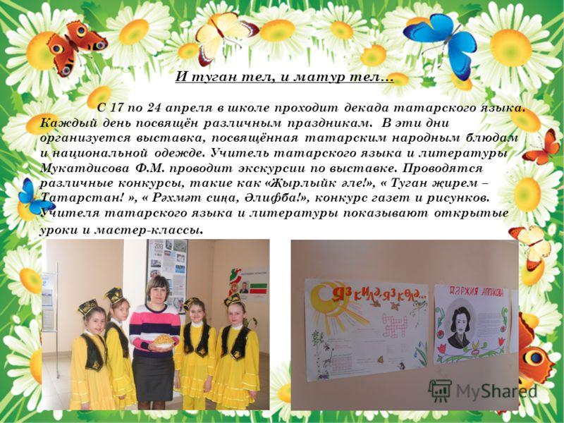 И туган тел, и матур тел… С 17 по 24 апреля в школе проходит декада татарского языка. Каждый день посвящён различным праздникам. В эти дни организуется выставка, посвящённая татарским народным блюдам и национальной одежде. Учитель татарского языка и