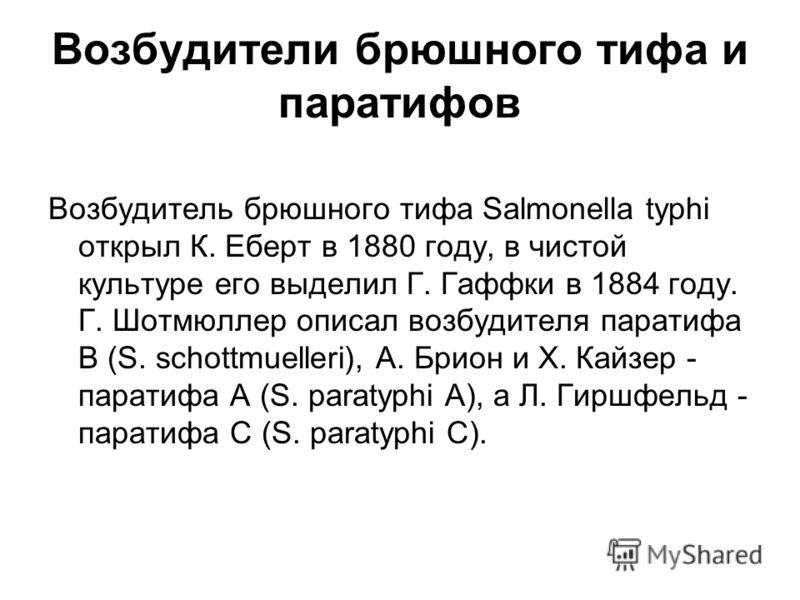 Возбудители брюшного тифа и паратифов Возбудитель брюшного тифа Salmonella typhi открыл К. Еберт в 1880 году, в чистой культуре его выделил Г. Гаффки в 1884 году. Г. Шотмюллер описал возбудителя паратифа B (S. schottmuelleri), А. Брион и Х. Кайзер -
