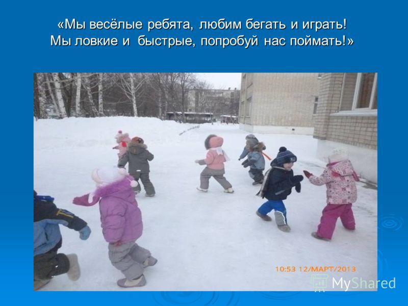 «Мы весёлые ребята, любим бегать и играть! Мы ловкие и быстрые, попробуй нас поймать!»