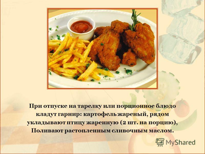При отпуске на тарелку или порционное блюдо кладут гарнир: картофель жареный, рядом укладывают птицу жаренную (2 шт. на порцию), Поливают растопленным сливочным маслом.
