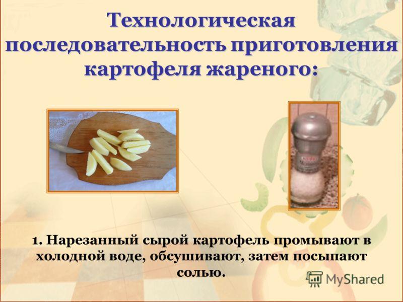 Технологическая последовательность приготовления картофеля жареного: 1. Нарезанный сырой картофель промывают в холодной воде, обсушивают, затем посыпают солью.