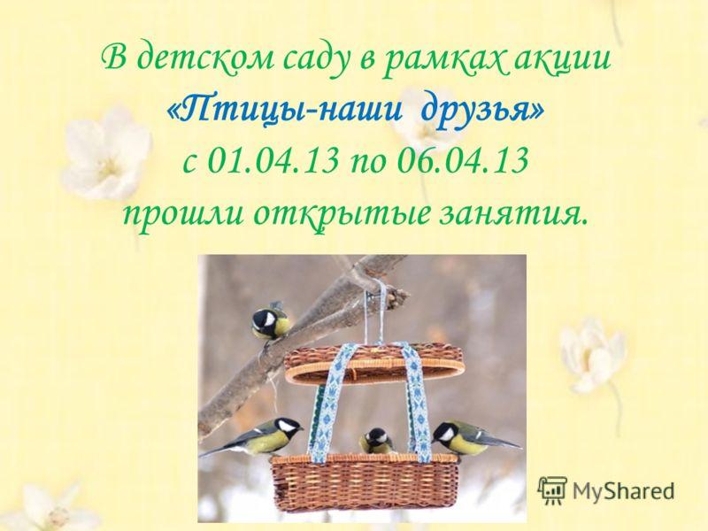 В детском саду в рамках акции «Птицы-наши друзья» с 01.04.13 по 06.04.13 прошли открытые занятия.