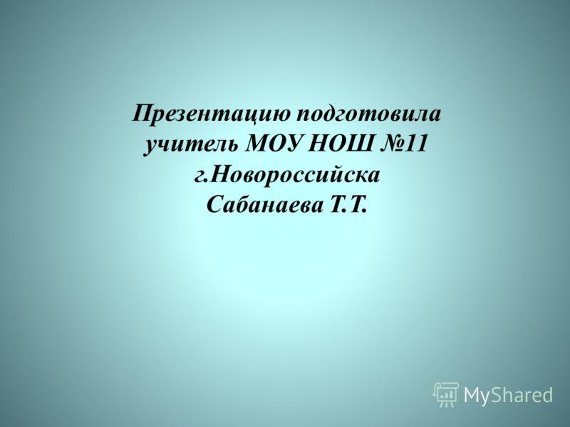 Презентацию подготовила учитель МОУ НОШ 11 г.Новороссийска Сабанаева Т.Т.