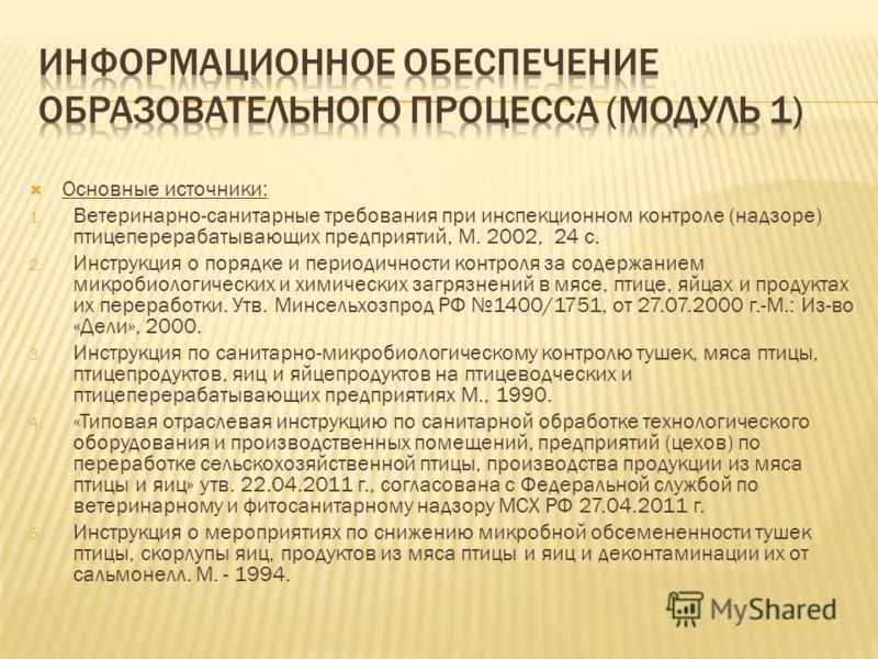 Основные источники: 1. Ветеринарно-санитарные требования при инспекционном контроле (надзоре) птицеперерабатывающих предприятий, М. 2002, 24 с. 2. Инструкция о порядке и периодичности контроля за содержанием микробиологических и химических загрязнени