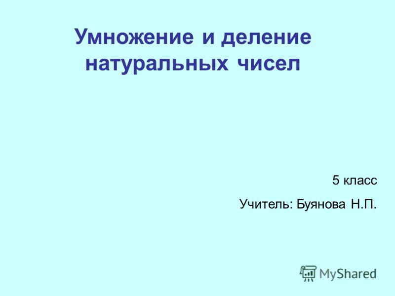 Умножение и деление натуральных чисел 5 класс Учитель: Буянова Н.П.