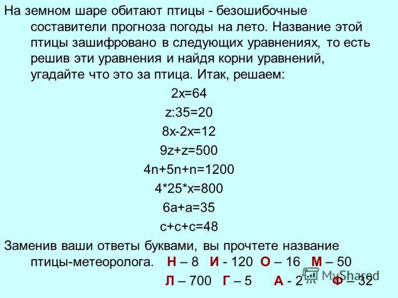 На земном шаре обитают птицы - безошибочные составители прогноза погоды на лето. Название этой птицы зашифровано в следующих уравнениях, то есть решив эти уравнения и найдя корни уравнений, угадайте что это за птица. Итак, решаем: 2х=64 z:35=20 8х-2х