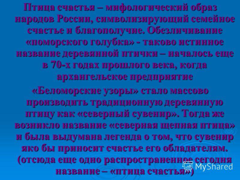 Птица счастья – мифологический образ народов России, символизирующий семейное счастье и благополучие. Обезличивание «поморского голубка» - таково истинное название деревянной птички – началось еще в 70-х годах прошлого века, когда архангельское предп