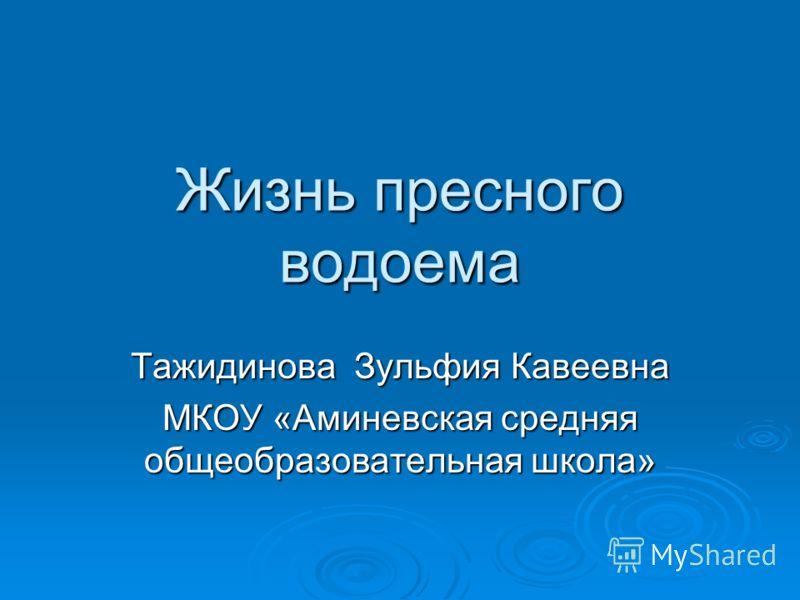 Жизнь пресного водоема Тажидинова Зульфия Кавеевна МКОУ «Аминевская средняя общеобразовательная школа»