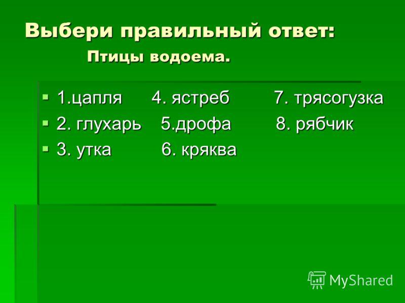 Выбери правильный ответ: Птицы водоема. 1.цапля 4. ястреб 7. трясогузка 1.цапля 4. ястреб 7. трясогузка 2. глухарь 5.дрофа 8. рябчик 2. глухарь 5.дрофа 8. рябчик 3. утка 6. кряква 3. утка 6. кряква