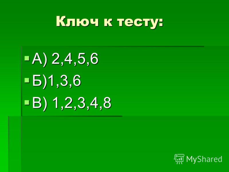 Ключ к тесту: Ключ к тесту: А) 2,4,5,6 А) 2,4,5,6 Б)1,3,6 Б)1,3,6 В) 1,2,3,4,8 В) 1,2,3,4,8