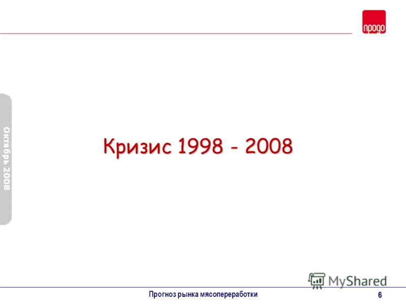 Октябрь 2008 Прогноз рынка мясопереработки 6 Кризис 1998 - 2008