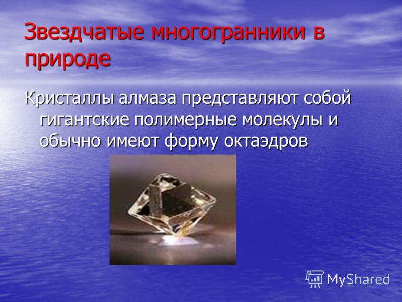 Звездчатые многогранники в природе Кристаллы алмаза представляют собой гигантские полимерные молекулы и обычно имеют форму октаэдров Кристаллы алмаза представляют собой гигантские полимерные молекулы и обычно имеют форму октаэдров