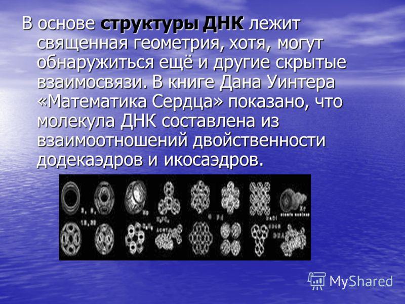 В основе структуры ДНК лежит священная геометрия, хотя, могут обнаружиться ещё и другие скрытые взаимосвязи. В книге Дана Уинтера «Математика Сердца» показано, что молекула ДНК составлена из взаимоотношений двойственности додекаэдров и икосаэдров.