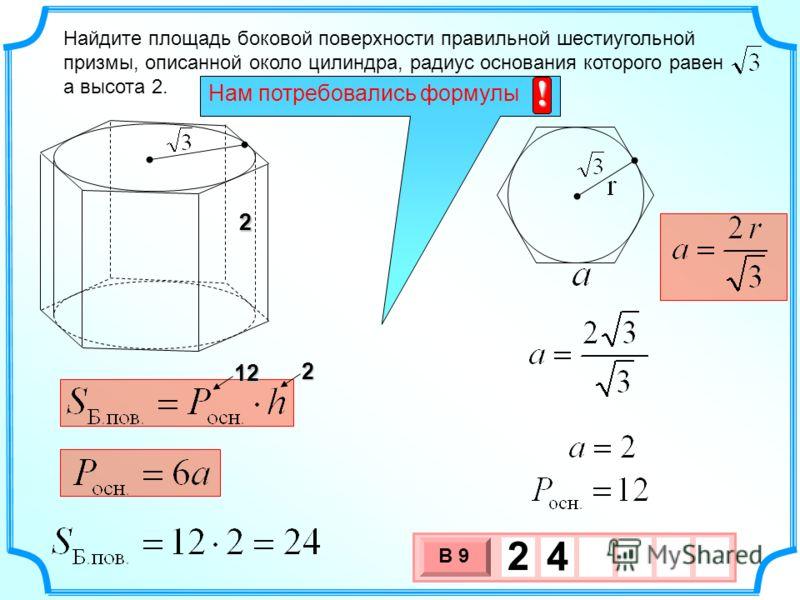 Найдите площадь боковой поверхности правильной шестиугольной призмы, описанной около цилиндра, радиус основания которого равен а высота 2. 222 12 3 х 1 0 х В 9 2 4 Нам потребовались формулы !