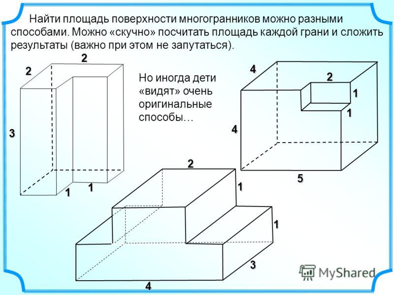 Найти площадь поверхности многогранников можно разными способами. Можно «скучно» посчитать площадь каждой грани и сложить результаты (важно при этом не запутаться). 33 1 1 2 2 1 1 4 2 1 1 5 4 4 3 1 1 2 Но иногда дети «видят» очень оригинальные способ
