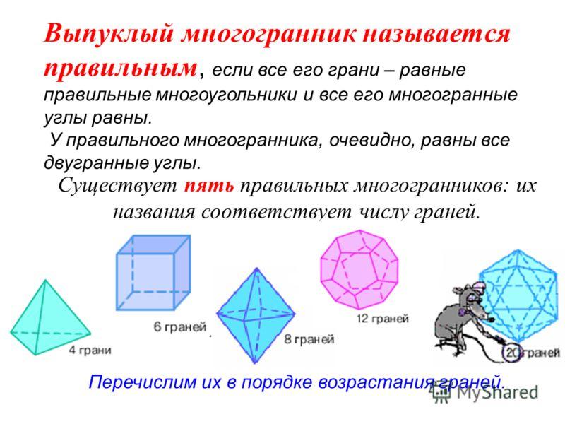 Выпуклый многогранник называется правильным, если все его грани – равные правильные многоугольники и все его многогранные углы равны. У правильного многогранника, очевидно, равны все двугранные углы. Существует пять правильных многогранников: их назв