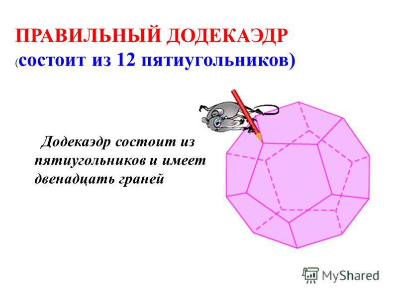 ПРАВИЛЬНЫЙ ДОДЕКАЭДР ( состоит из 12 пятиугольников) Додекаэдр состоит из пятиугольников и имеет двенадцать граней