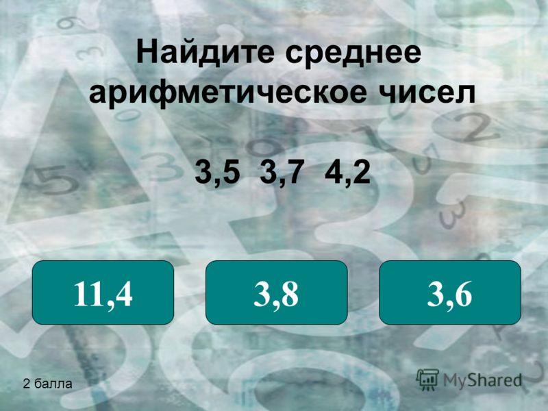 Найдите среднее арифметическое чисел 3,5 3,7 4,2 11,43,83,6 2 балла