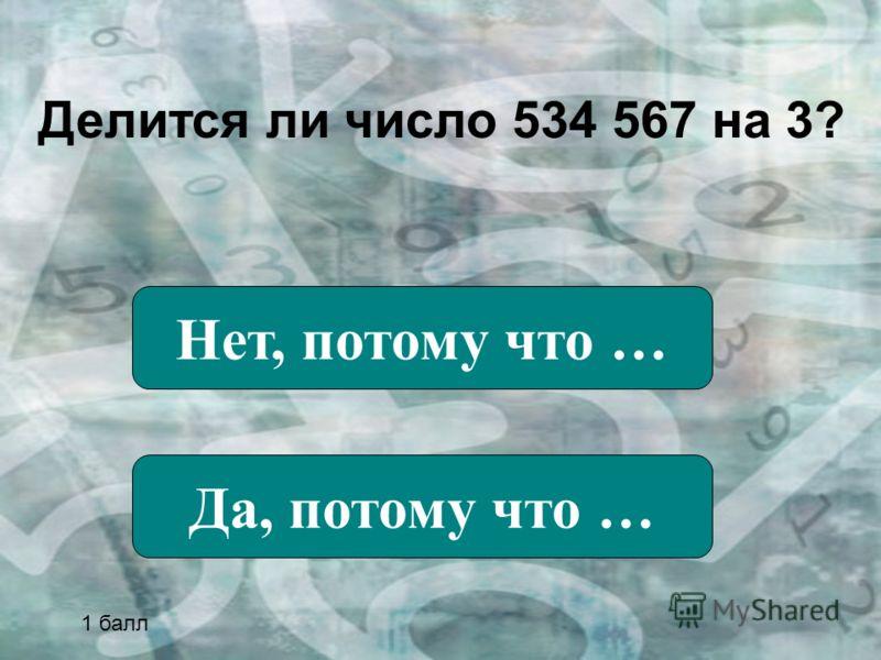 Делится ли число 534 567 на 3? Нет, потому что … Да, потому что … 1 балл