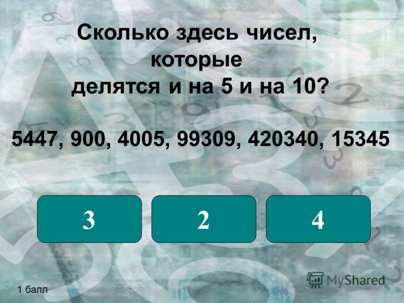 Сколько здесь чисел, которые делятся и на 5 и на 10? 5447, 900, 4005, 99309, 420340, 15345 324 1 балл