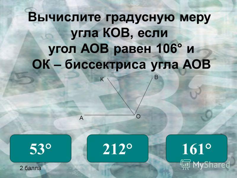 Вычислите градусную меру угла КОВ, если угол АОВ равен 106° и ОК – биссектриса угла АОВ А О В К 53°212°161° 2 балла